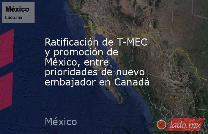 Ratificación de T-MEC y promoción de México, entre prioridades de nuevo embajador en Canadá. Noticias en tiempo real