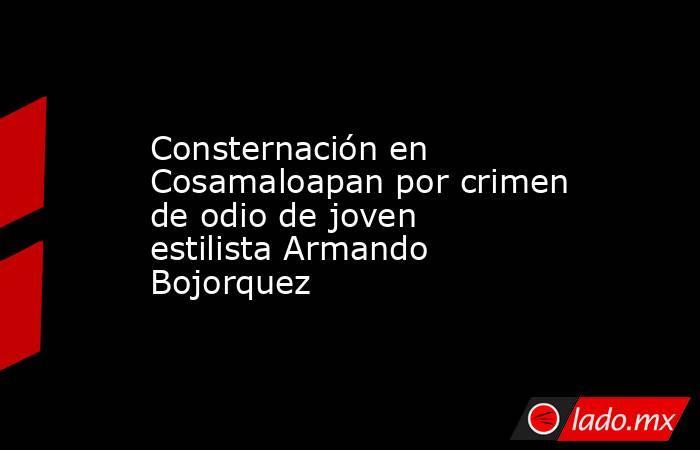 Consternación en Cosamaloapan por crimen de odio de joven estilista Armando Bojorquez. Noticias en tiempo real