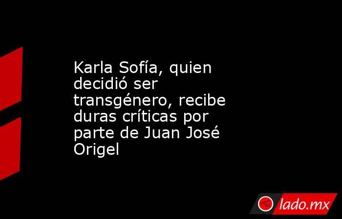 Karla Sofía, quien decidió ser transgénero, recibe duras críticas por parte de Juan José Origel. Noticias en tiempo real