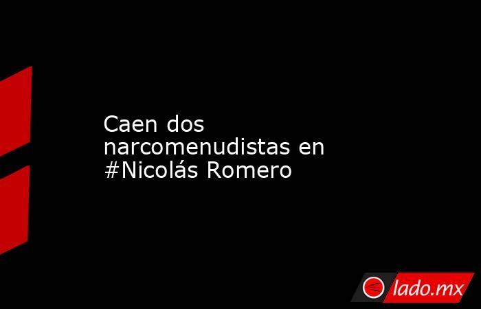 Caen dos narcomenudistas en #Nicolás Romero. Noticias en tiempo real