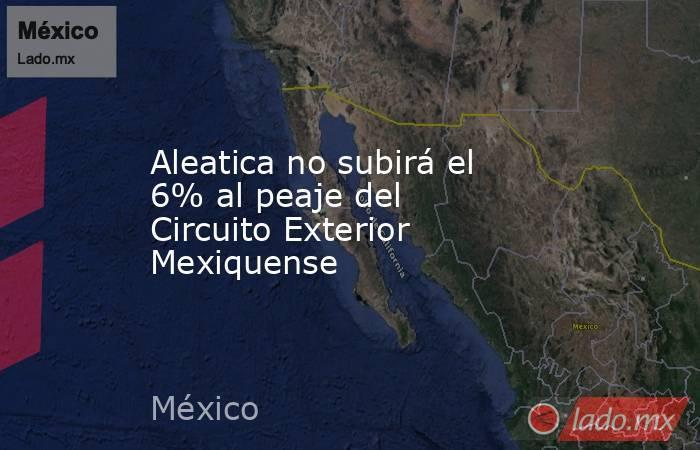 Aleatica no subirá el 6% al peaje del Circuito Exterior Mexiquense. Noticias en tiempo real