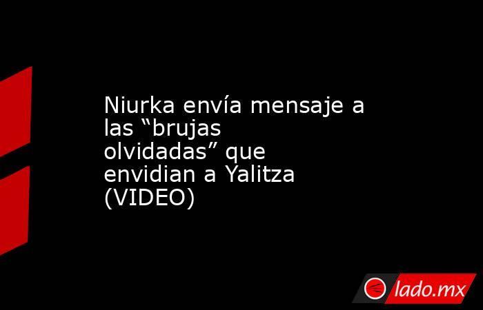 """Niurka envía mensaje a las """"brujas olvidadas"""" que envidian a Yalitza (VIDEO). Noticias en tiempo real"""