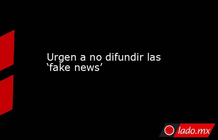 Urgen a no difundir las 'fake news'. Noticias en tiempo real