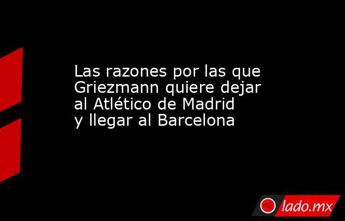 Las razones por las que Griezmann quiere dejar al Atlético de Madrid y llegar al Barcelona. Noticias en tiempo real