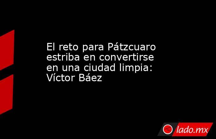 El reto para Pátzcuaro estriba en convertirse en una ciudad limpia: Víctor Báez. Noticias en tiempo real