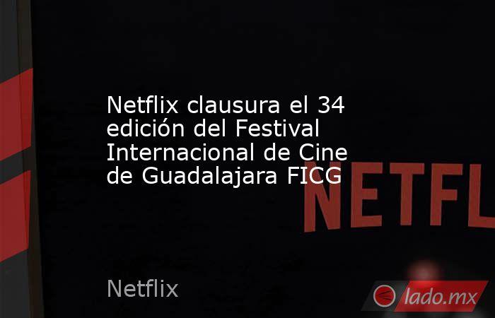 Netflix clausura el 34 edición del Festival Internacional de Cine de Guadalajara FICG. Noticias en tiempo real