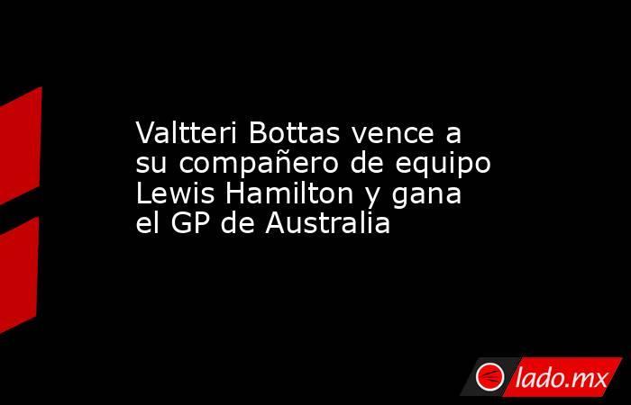 Valtteri Bottas vence a su compañero de equipo Lewis Hamilton y gana el GP de Australia. Noticias en tiempo real