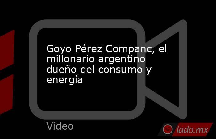 Goyo Pérez Companc, el millonario argentino dueño del consumo y energía. Noticias en tiempo real