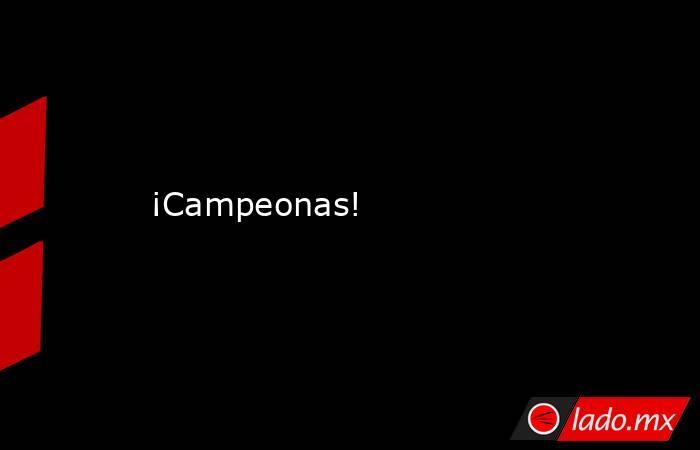 ¡Campeonas!. Noticias en tiempo real