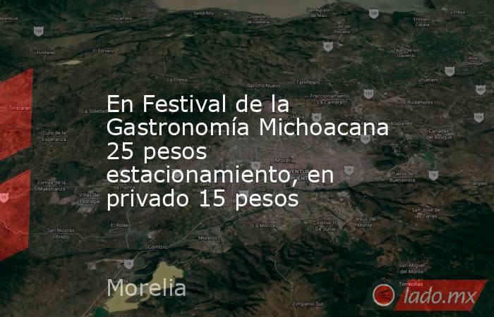 En Festival de la Gastronomía Michoacana 25 pesos estacionamiento, en privado 15 pesos. Noticias en tiempo real
