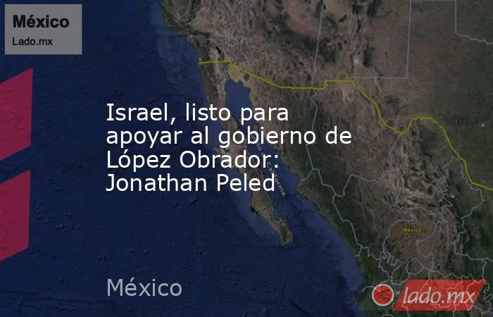 Israel, listo para apoyar al gobierno de López Obrador: Jonathan Peled. Noticias en tiempo real