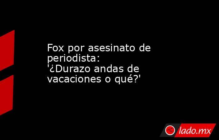 Fox por asesinato de periodista: '¿Durazo andas de vacaciones o qué?'. Noticias en tiempo real