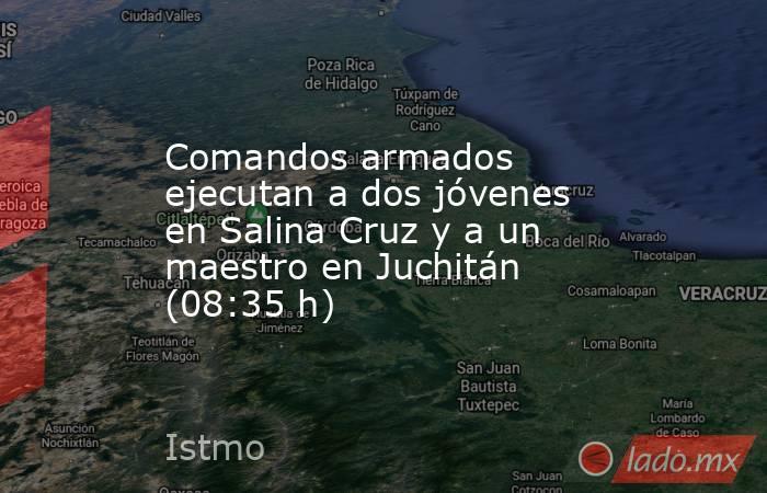 Comandos armados ejecutan a dos jóvenes en Salina Cruz y a un maestro en Juchitán (08:35 h). Noticias en tiempo real