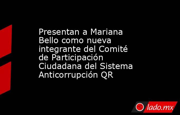 Presentan a Mariana Bello como nueva integrante del Comité de Participación Ciudadana del Sistema Anticorrupción QR. Noticias en tiempo real