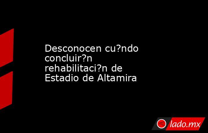 Desconocen cu?ndo concluir?n rehabilitaci?n de Estadio de Altamira. Noticias en tiempo real
