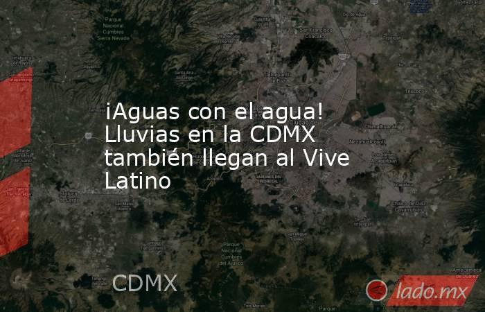 ¡Aguas con el agua! Lluvias en la CDMX también llegan al Vive Latino. Noticias en tiempo real