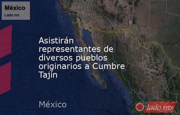 Asistirán representantes de diversos pueblos originarios a Cumbre Tajín. Noticias en tiempo real