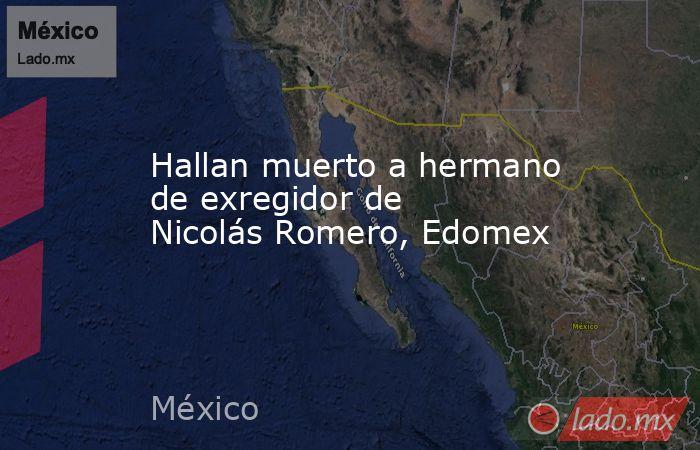 Hallan muerto a hermano de exregidor de Nicolás Romero, Edomex. Noticias en tiempo real