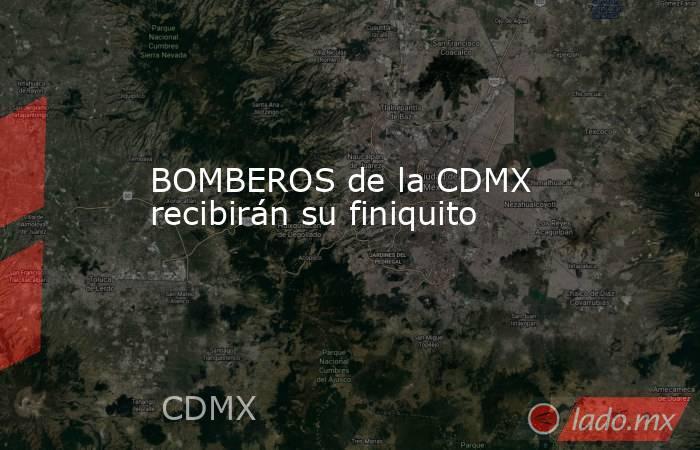 BOMBEROS de la CDMX recibirán su finiquito. Noticias en tiempo real