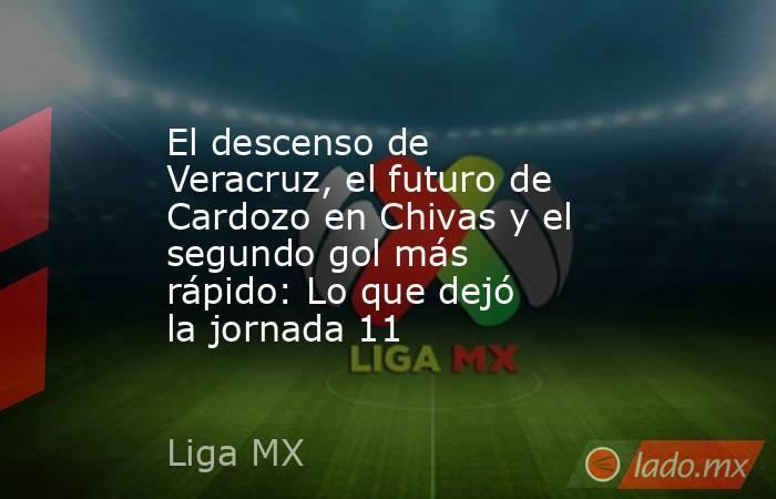 El descenso de Veracruz, el futuro de Cardozo en Chivas y el segundo gol más rápido: Lo que dejó la jornada 11. Noticias en tiempo real