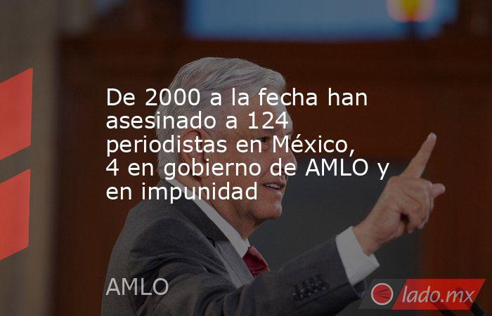 De 2000 a la fecha han asesinado a 124 periodistas en México, 4 en gobierno de AMLO y en impunidad. Noticias en tiempo real