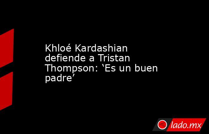 Khloé Kardashian defiende a Tristan Thompson: 'Es un buen padre'. Noticias en tiempo real