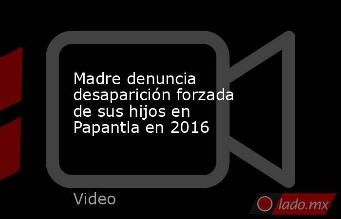 Madre denuncia desaparición forzada de sus hijos en Papantla en 2016. Noticias en tiempo real