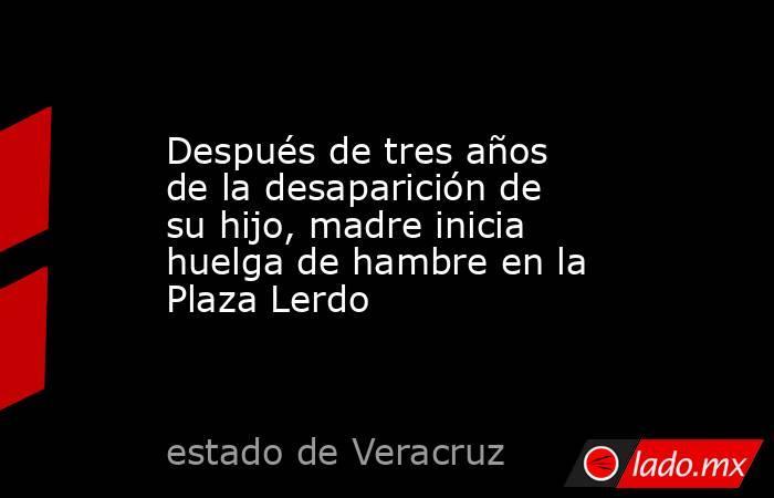 Después de tres años de la desaparición de su hijo, madre inicia huelga de hambre en la Plaza Lerdo. Noticias en tiempo real