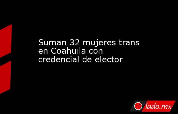 Suman 32 mujeres trans en Coahuila con credencial de elector . Noticias en tiempo real