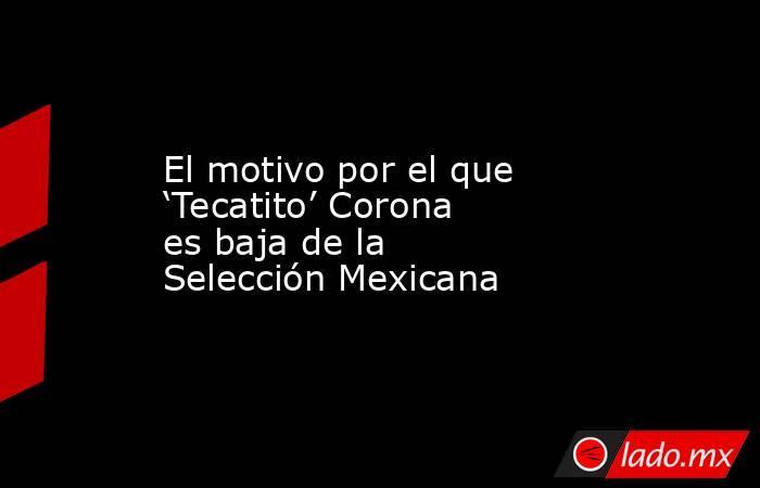 El motivo por el que 'Tecatito' Corona es baja de la Selección Mexicana. Noticias en tiempo real