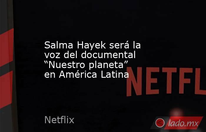 """Salma Hayek será la voz del documental """"Nuestro planeta"""" en América Latina. Noticias en tiempo real"""