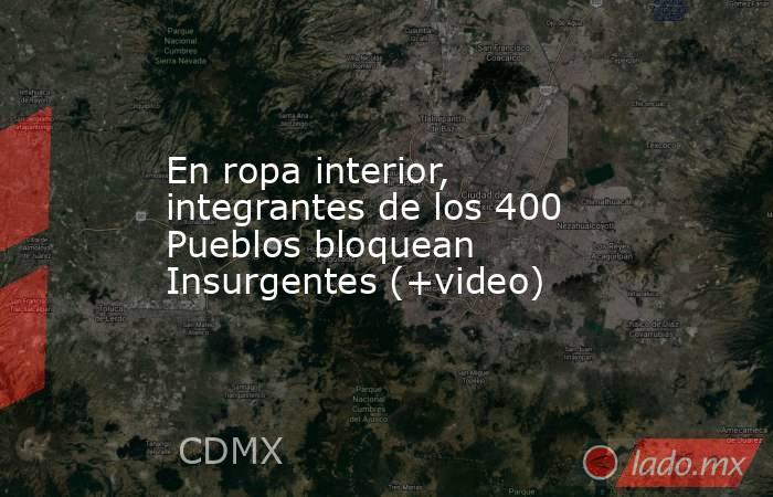 En ropa interior, integrantes de los 400 Pueblos bloquean Insurgentes (+video). Noticias en tiempo real