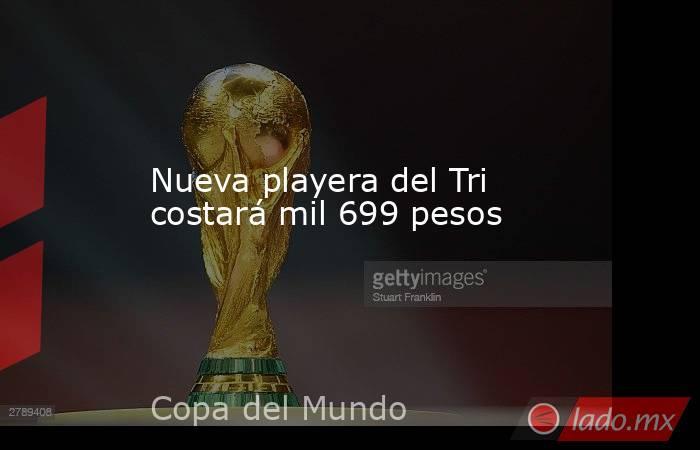 Nueva playera del Tri costará mil 699 pesos. Noticias en tiempo real