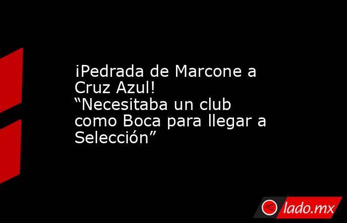 """¡Pedrada de Marcone a Cruz Azul! """"Necesitaba un club como Boca para llegar a Selección"""". Noticias en tiempo real"""