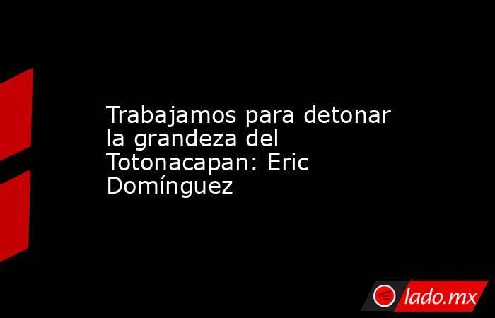 Trabajamos para detonar la grandeza del Totonacapan: Eric Domínguez. Noticias en tiempo real