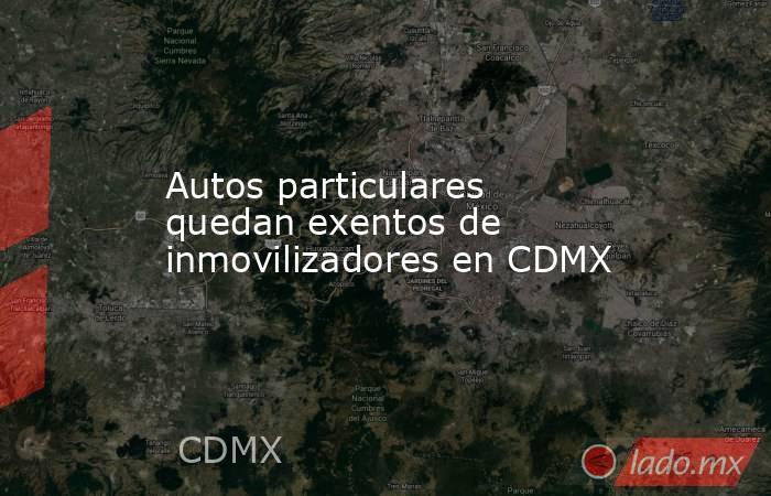 Autos particulares quedan exentos de inmovilizadores en CDMX. Noticias en tiempo real