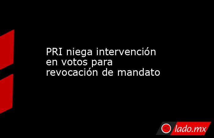 PRI niega intervención en votos para revocación de mandato. Noticias en tiempo real