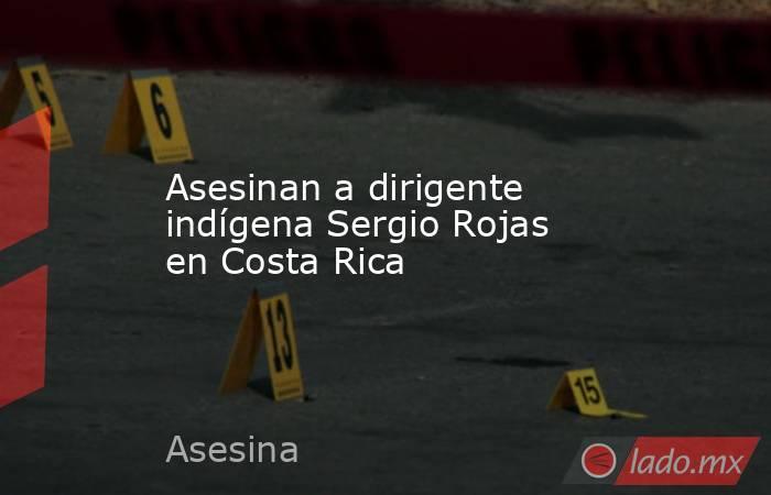 Asesinan a dirigente indígena Sergio Rojas en Costa Rica. Noticias en tiempo real
