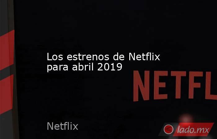 Los estrenos de Netflix para abril 2019. Noticias en tiempo real