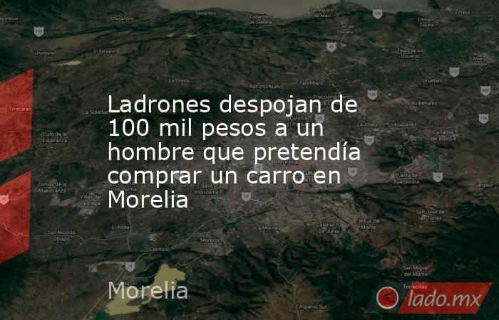 Ladrones despojan de 100 mil pesos a un hombre que pretendía comprar un carro en Morelia. Noticias en tiempo real