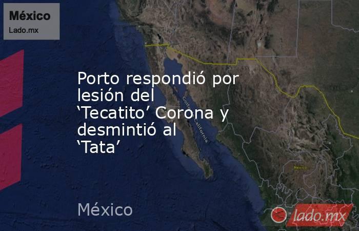 Porto respondió por lesión del 'Tecatito' Corona y desmintió al 'Tata'. Noticias en tiempo real