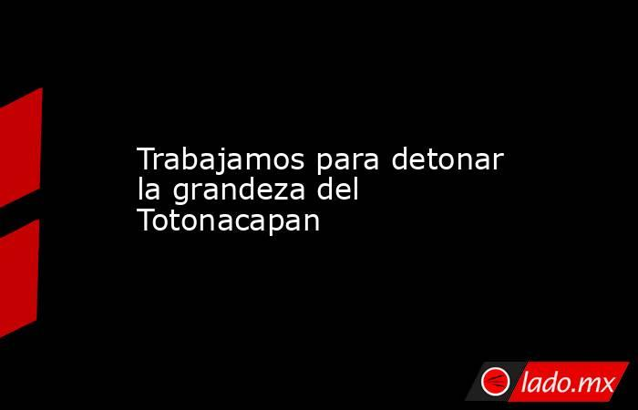 Trabajamos para detonar la grandeza del Totonacapan. Noticias en tiempo real