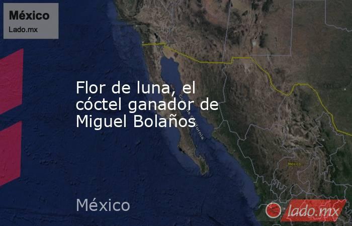 Flor de luna, el cóctel ganador de Miguel Bolaños. Noticias en tiempo real