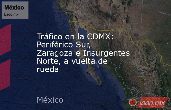 Tráfico en la CDMX: Periférico Sur, Zaragoza e Insurgentes Norte, a vuelta de rueda. Noticias en tiempo real