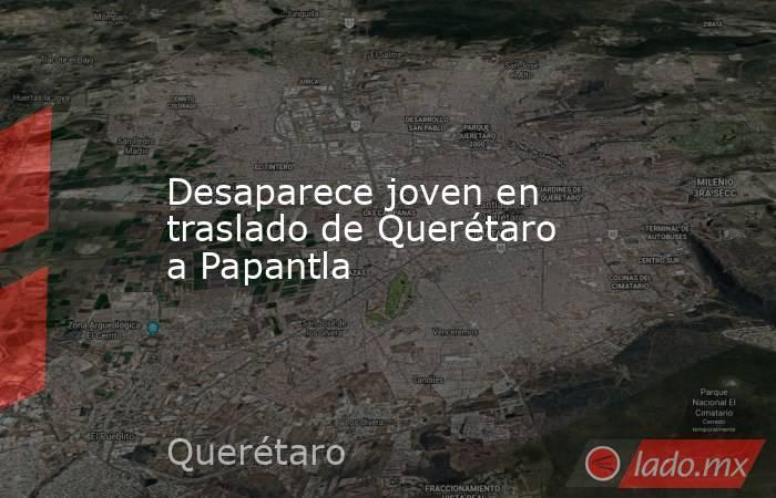Desaparece joven en traslado de Querétaro a Papantla. Noticias en tiempo real