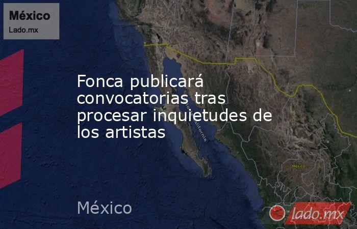 Fonca publicará convocatorias tras procesar inquietudes de los artistas. Noticias en tiempo real