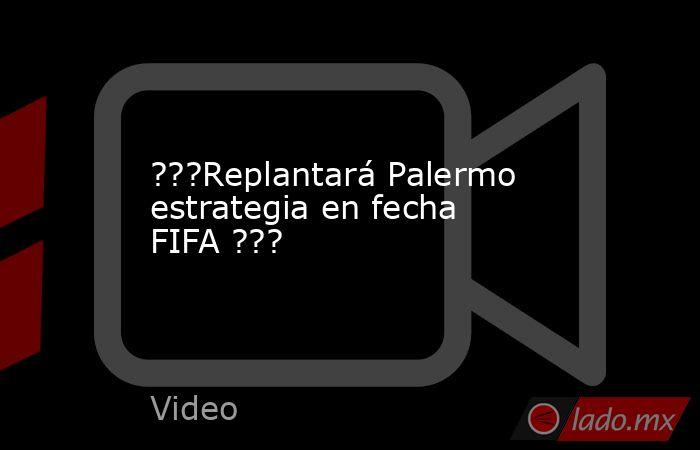 ???Replantará Palermo estrategia en fecha FIFA ???. Noticias en tiempo real