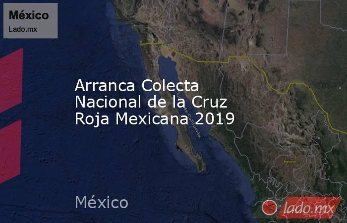 Arranca Colecta Nacional de la Cruz Roja Mexicana 2019. Noticias en tiempo real