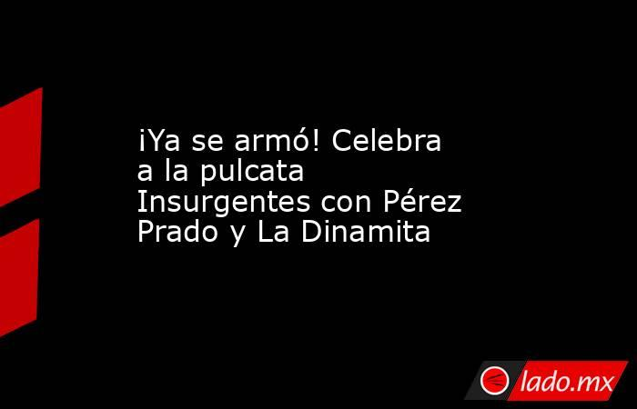 ¡Ya se armó! Celebra a la pulcata Insurgentes con Pérez Prado y La Dinamita. Noticias en tiempo real