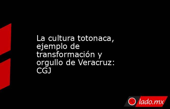 La cultura totonaca, ejemplo de transformación y orgullo de Veracruz: CGJ. Noticias en tiempo real